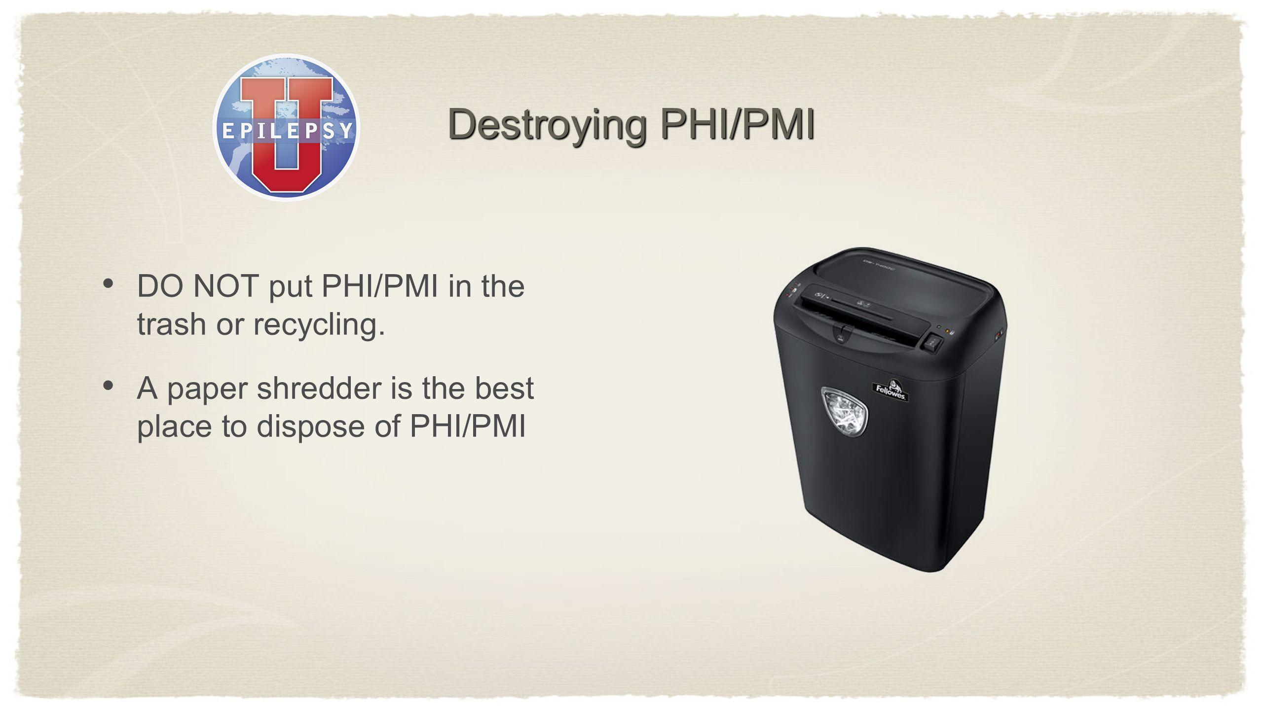 Destroying PHI/PMI DO NOT put PHI/PMI in the trash or recycling. A paper shredder is the best place to dispose of PHI/PMI