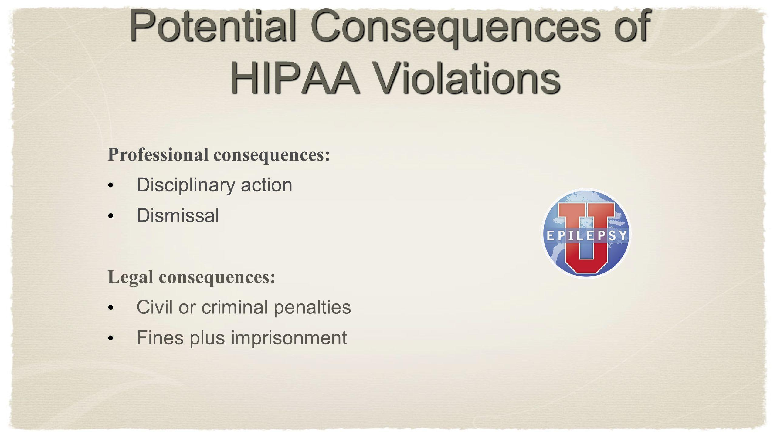 Potential Consequences of HIPAA Violations Professional consequences: Disciplinary action Dismissal Legal consequences: Civil or criminal penalties Fi