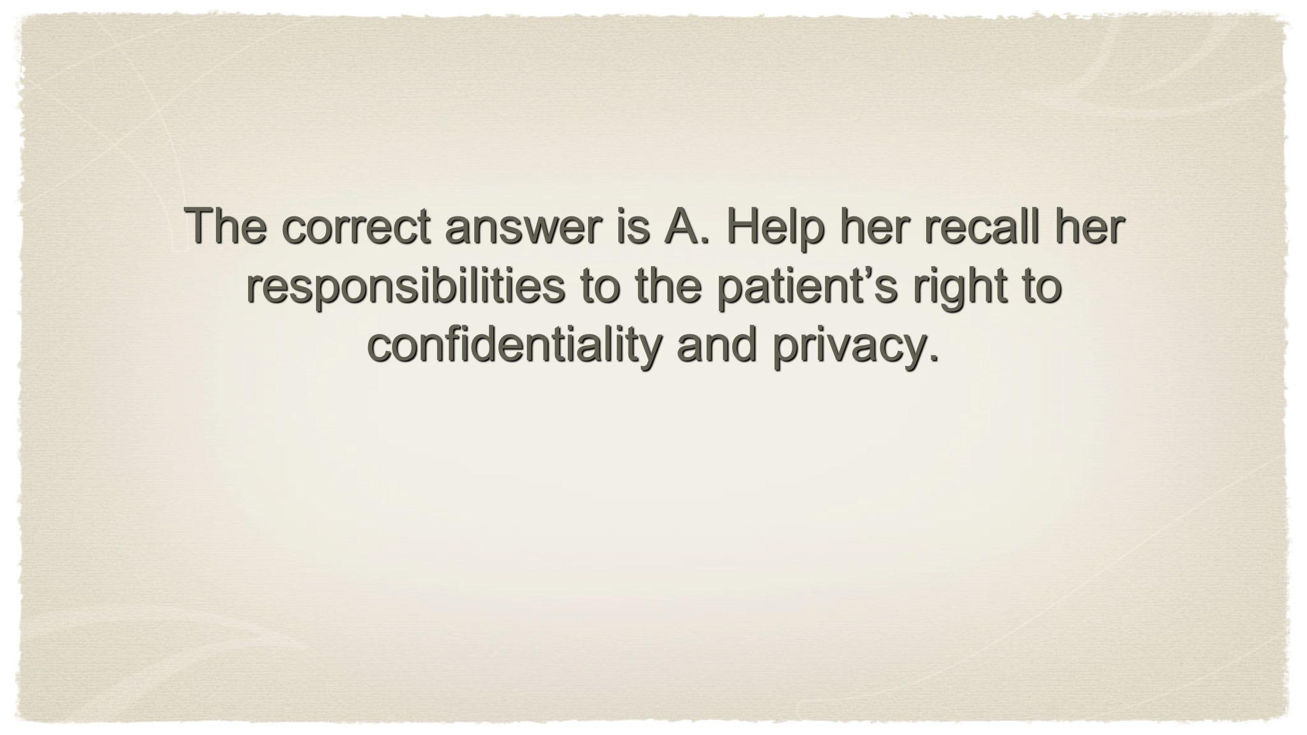 The correct answer is A. Help her recall her responsibilities to the patients right to confidentiality and privacy.