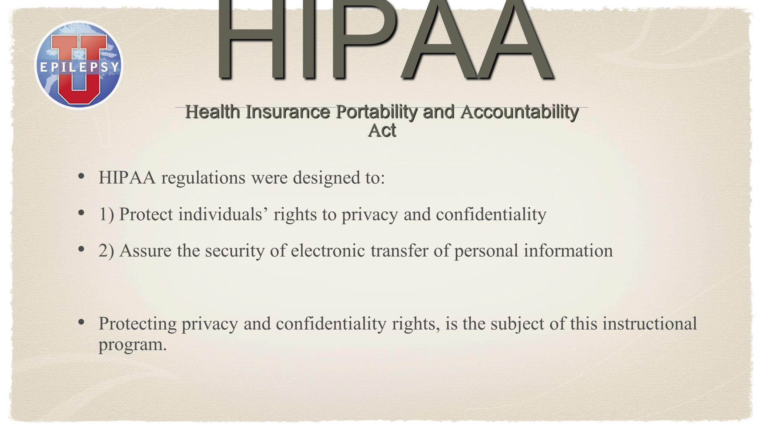 HIPAA regulations were designed to: 1) Protect individuals rights to privacy and confidentiality 2) Assure the security of electronic transfer of pers