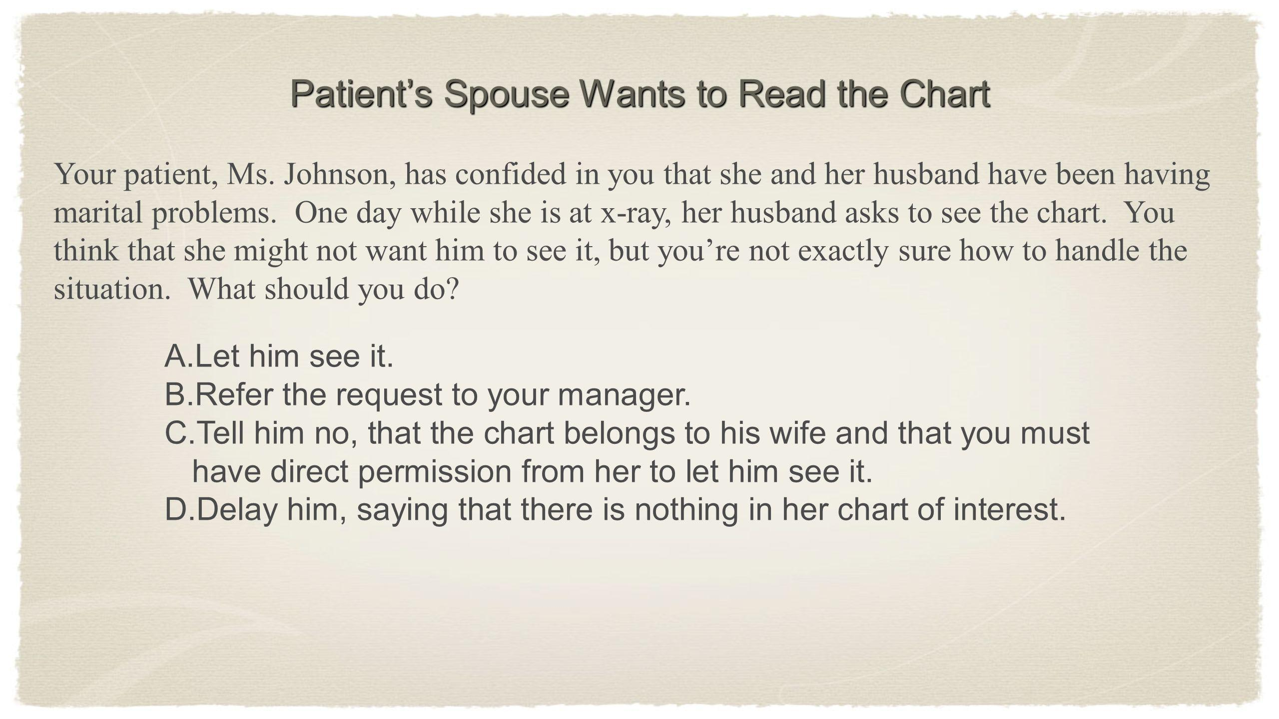 Your patient, Ms. Johnson, has confided in you that she and her husband have been having marital problems. One day while she is at x-ray, her husband