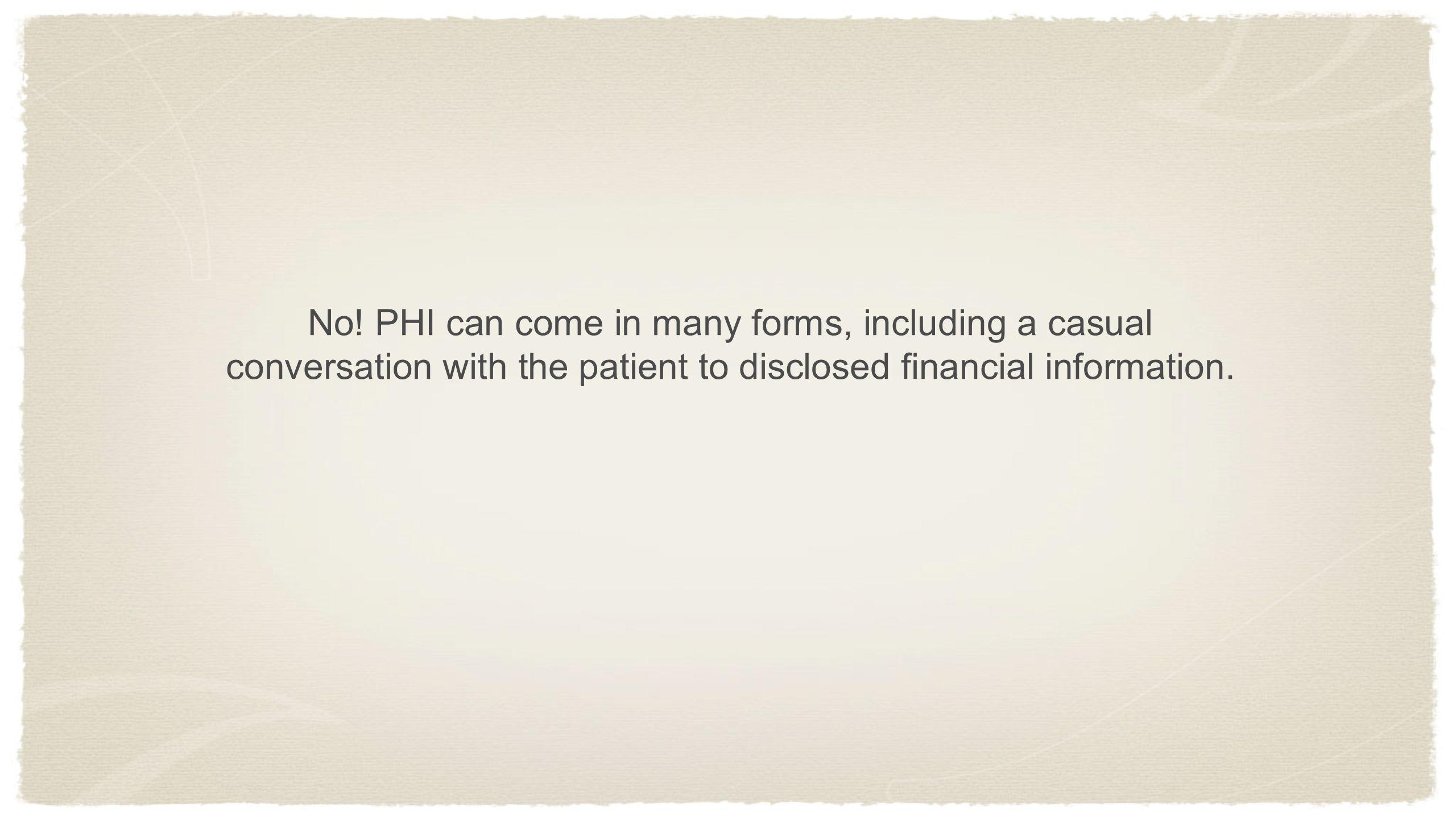 No! PHI can come in many forms, including a casual conversation with the patient to disclosed financial information.