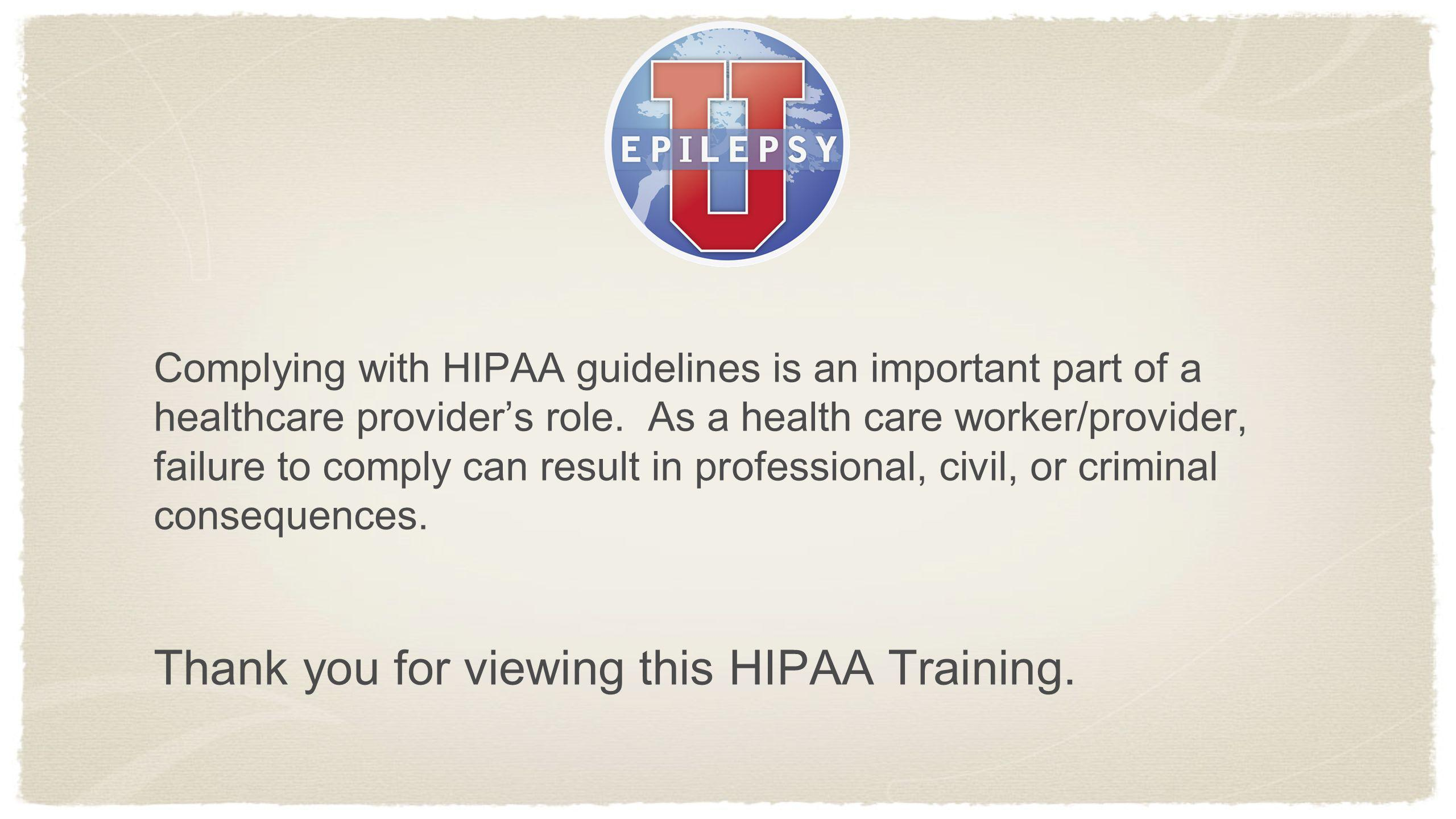 Complying with HIPAA guidelines is an important part of a healthcare providers role. As a health care worker/provider, failure to comply can result in