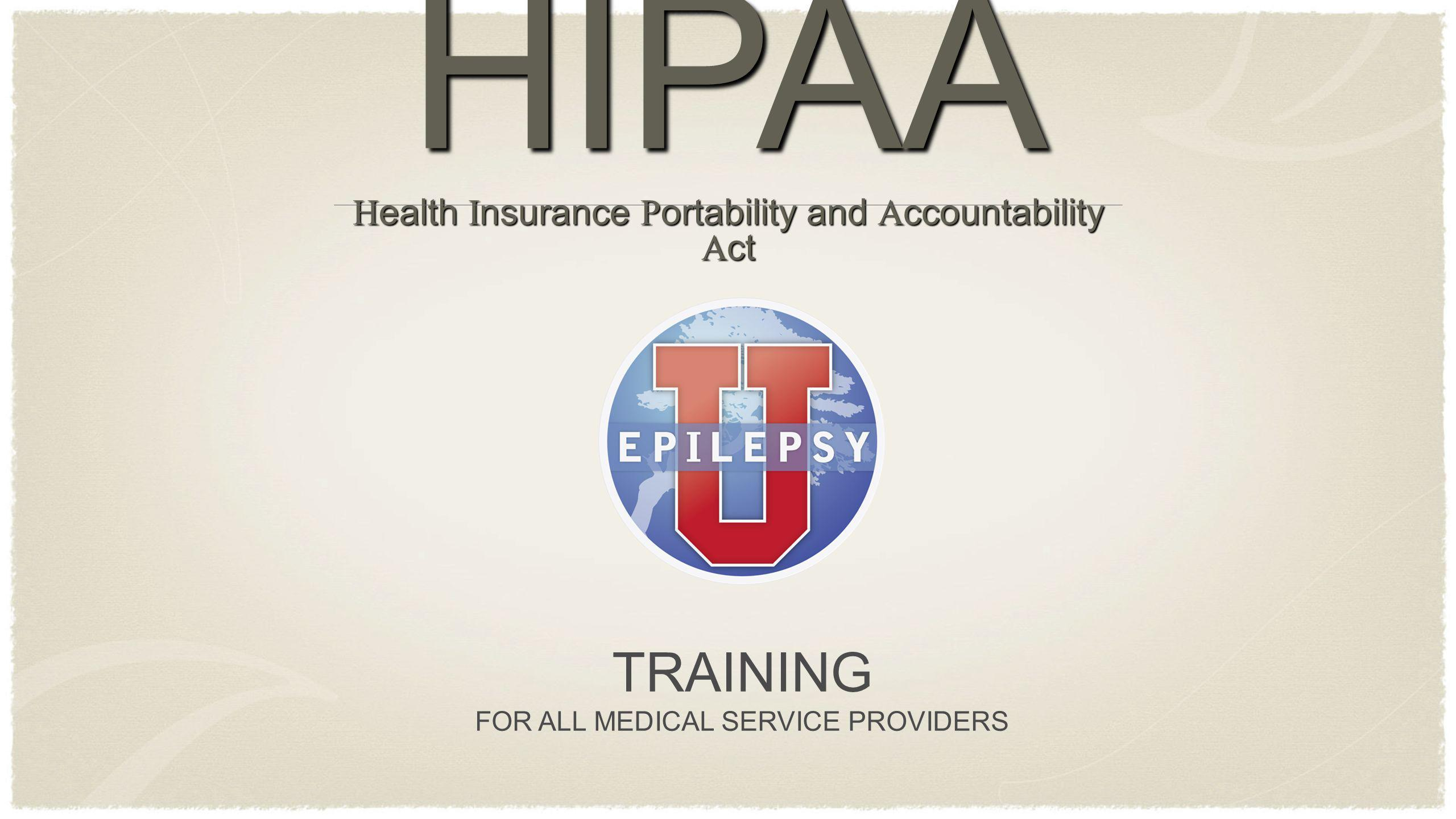 TRAINING FOR ALL MEDICAL SERVICE PROVIDERS HIPAA H ealth I nsurance P ortability and A ccountability A ct