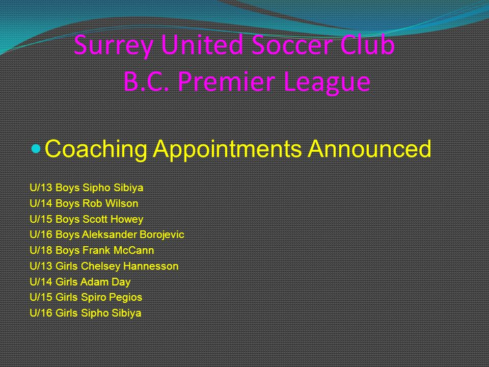Surrey United Soccer Club B.C. Premier League Coaching Appointments Announced U/13 Boys Sipho Sibiya U/14 Boys Rob Wilson U/15 Boys Scott Howey U/16 B