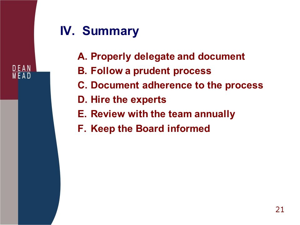 21 IV. Summary A.Properly delegate and document B.Follow a prudent process C.Document adherence to the process D.Hire the experts E.Review with the te