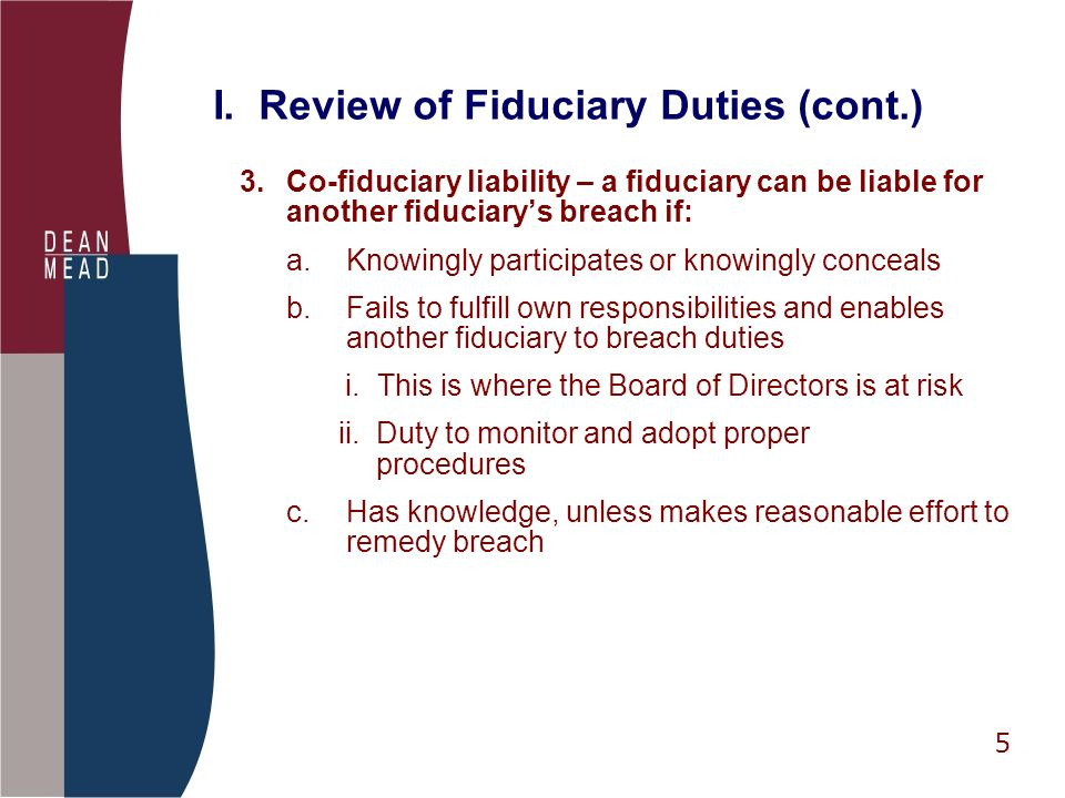 5 I. Review of Fiduciary Duties (cont.) 3.Co-fiduciary liability – a fiduciary can be liable for another fiduciarys breach if: a.Knowingly participate