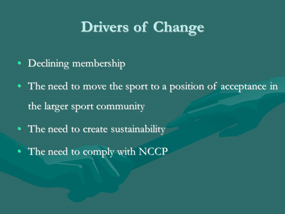 Drivers of Change Declining membershipDeclining membership The need to move the sport to a position of acceptance in the larger sport communityThe nee