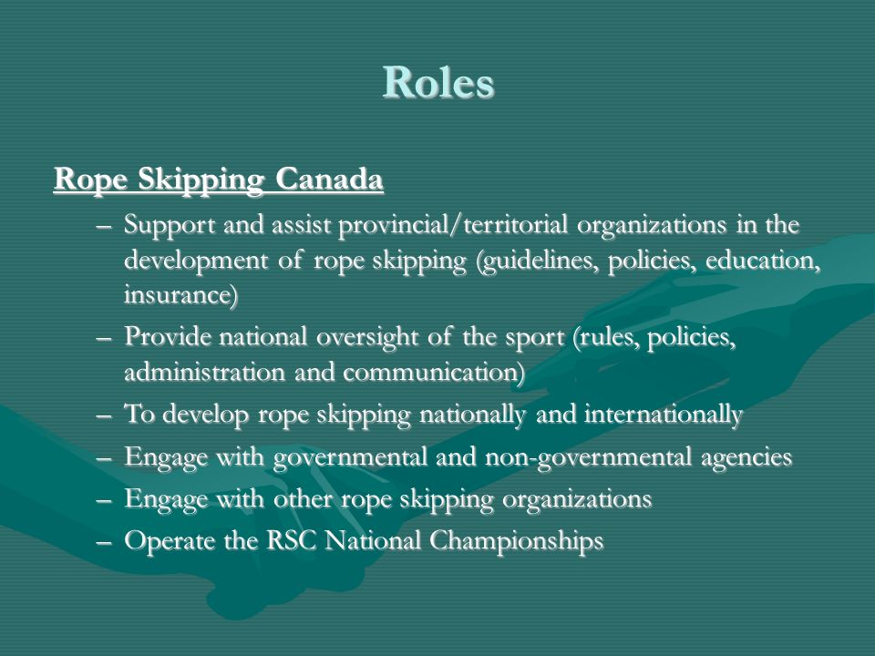 Roles Rope Skipping Canada –Support and assist provincial/territorial organizations in the development of rope skipping (guidelines, policies, education, insurance) –Provide national oversight of the sport (rules, policies, administration and communication) –To develop rope skipping nationally and internationally –Engage with governmental and non-governmental agencies –Engage with other rope skipping organizations –Operate the RSC National Championships