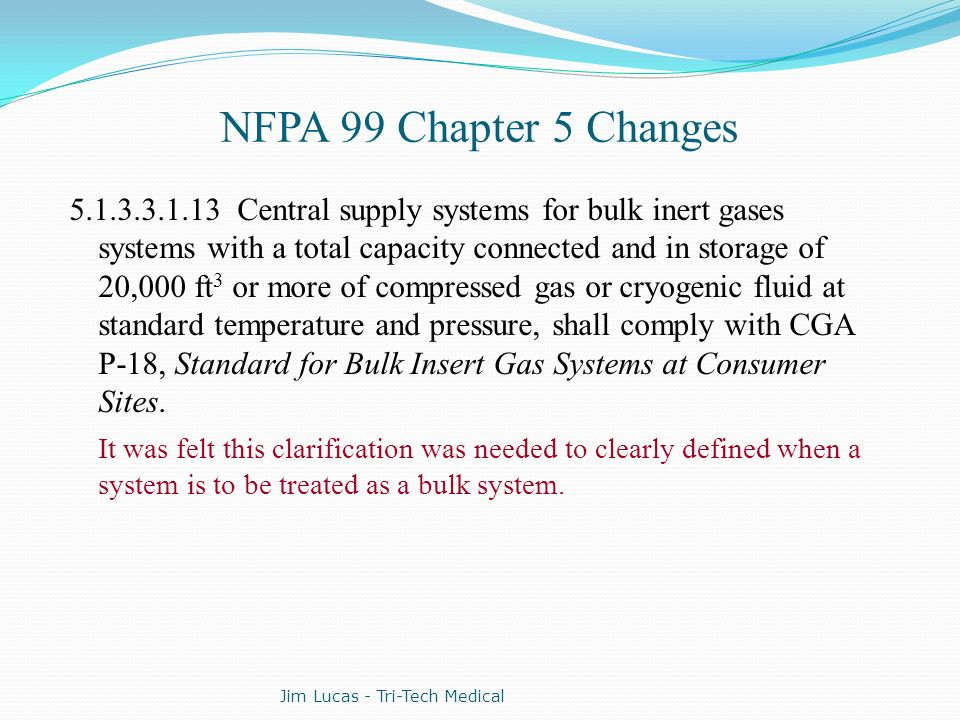 NFPA 99 Chapter 5 Changes 5.1.3.3.1.13 Central supply systems for bulk inert gases systems with a total capacity connected and in storage of 20,000 ft