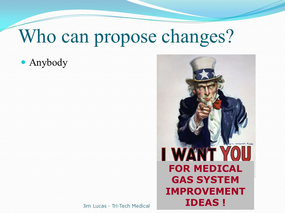 Who can propose changes? Anybody FOR MEDICAL GAS SYSTEM IMPROVEMENT IDEAS ! Jim Lucas - Tri-Tech Medical