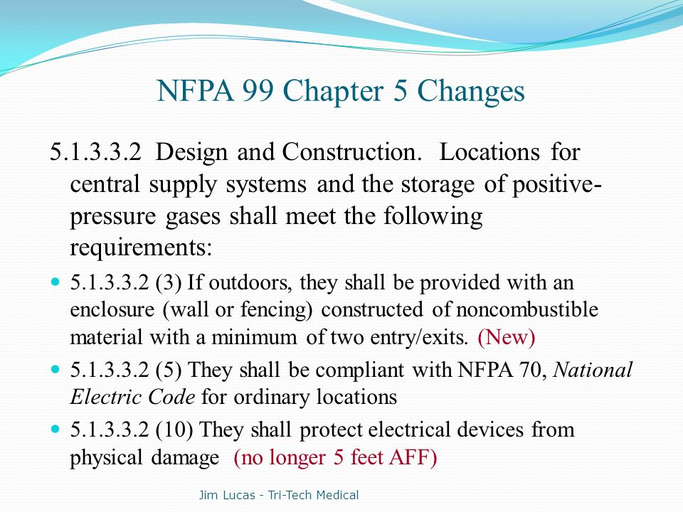NFPA 99 Chapter 5 Changes 5.1.3.3.2 Design and Construction. Locations for central supply systems and the storage of positive- pressure gases shall me