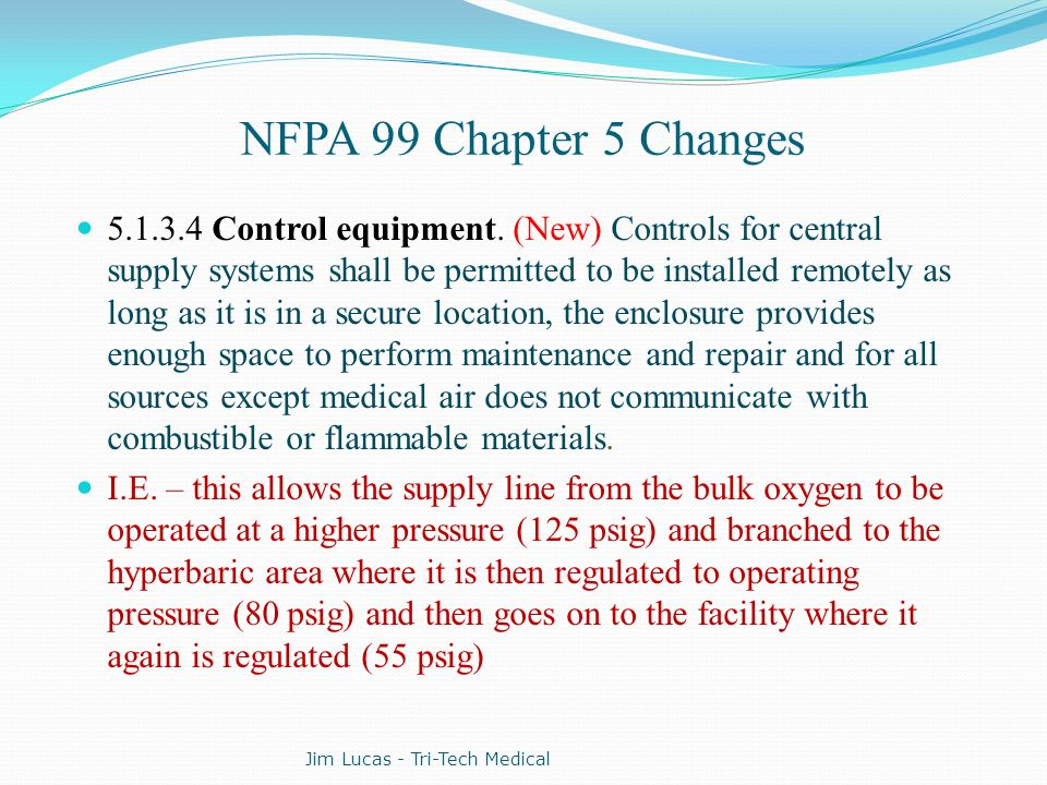 NFPA 99 Chapter 5 Changes 5.1.3.4 Control equipment. (New) Controls for central supply systems shall be permitted to be installed remotely as long as