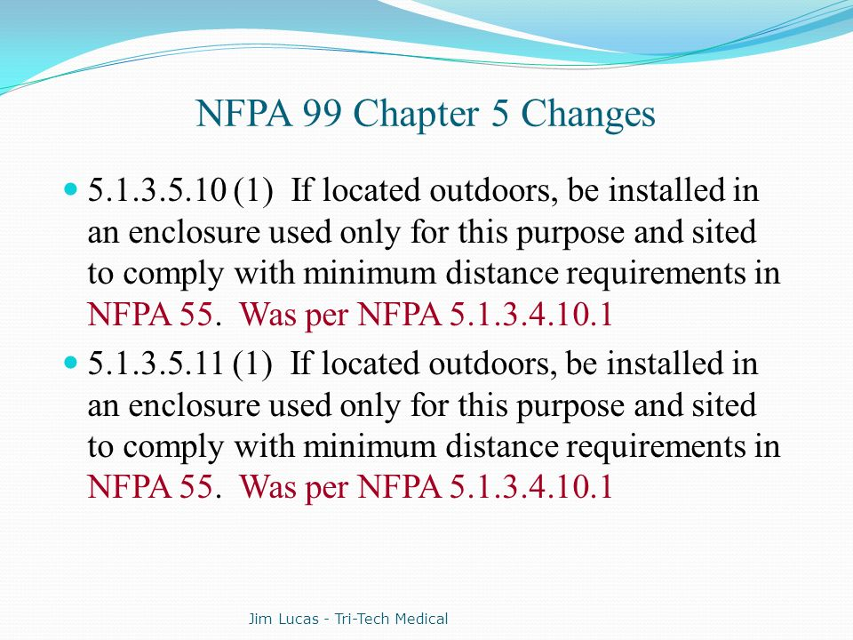 NFPA 99 Chapter 5 Changes 5.1.3.5.10 (1) If located outdoors, be installed in an enclosure used only for this purpose and sited to comply with minimum