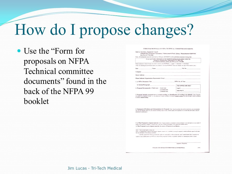 How do I propose changes? Use the Form for proposals on NFPA Technical committee documents found in the back of the NFPA 99 booklet Jim Lucas - Tri-Te