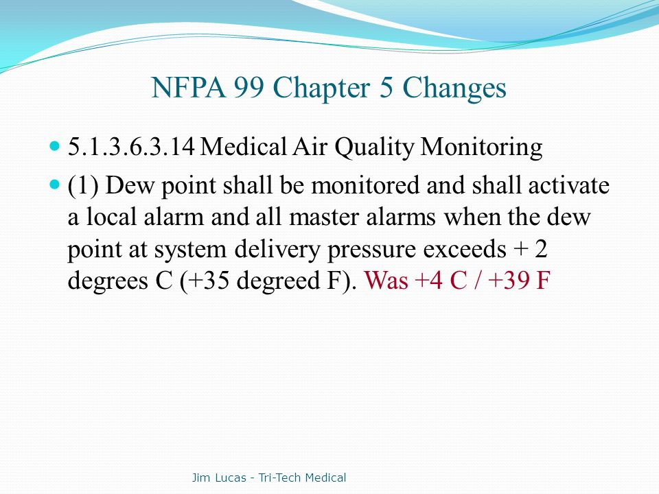 NFPA 99 Chapter 5 Changes 5.1.3.6.3.14 Medical Air Quality Monitoring (1) Dew point shall be monitored and shall activate a local alarm and all master