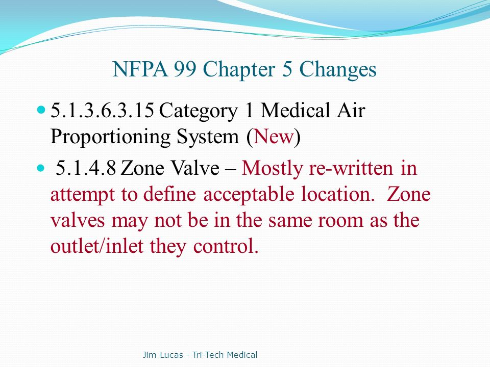 NFPA 99 Chapter 5 Changes 5.1.3.6.3.15 Category 1 Medical Air Proportioning System (New) 5.1.4.8 Zone Valve – Mostly re-written in attempt to define a