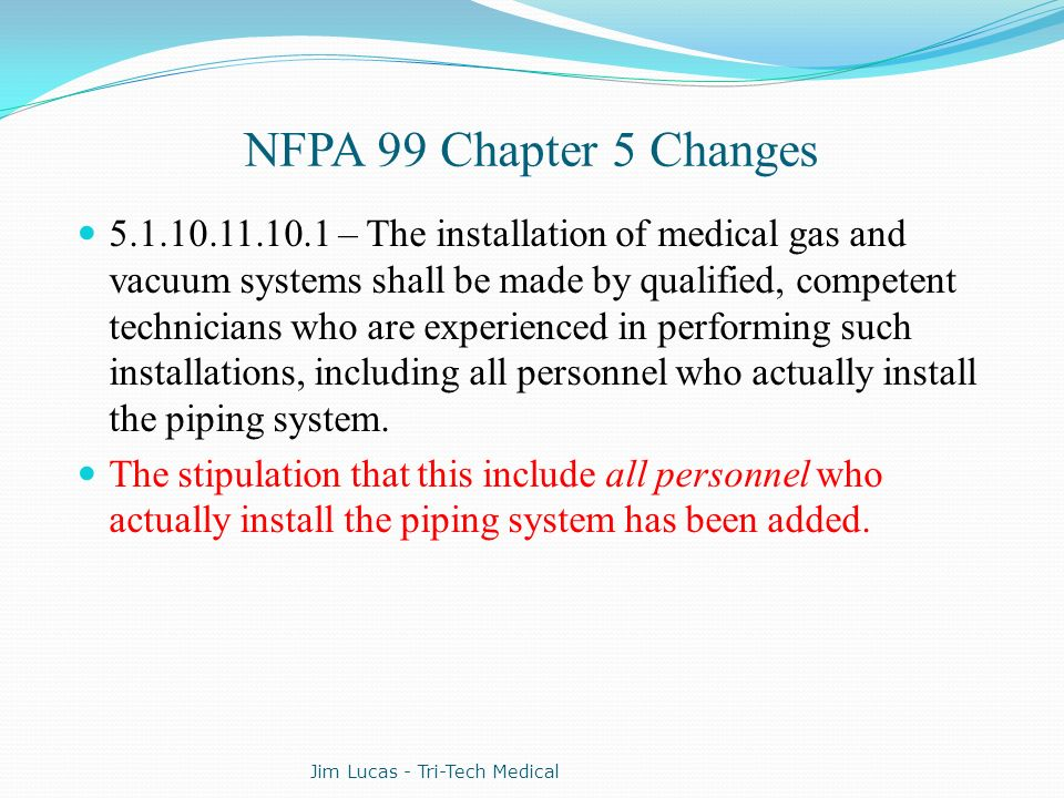 NFPA 99 Chapter 5 Changes 5.1.10.11.10.1 – The installation of medical gas and vacuum systems shall be made by qualified, competent technicians who ar