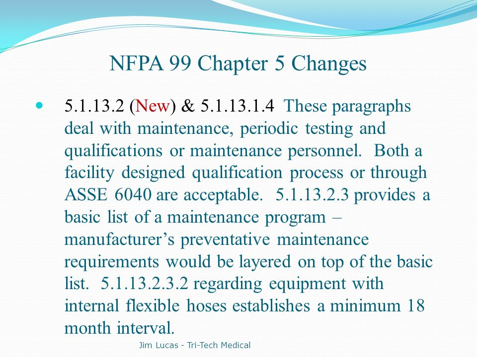 NFPA 99 Chapter 5 Changes 5.1.13.2 (New) & 5.1.13.1.4 These paragraphs deal with maintenance, periodic testing and qualifications or maintenance perso
