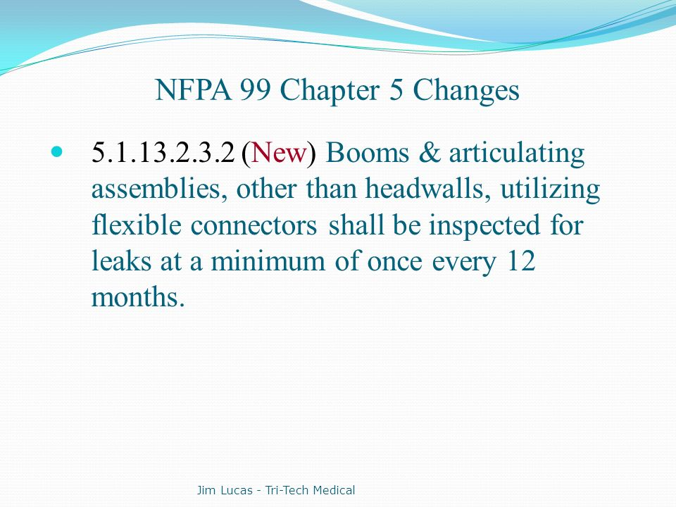 NFPA 99 Chapter 5 Changes 5.1.13.2.3.2 (New) Booms & articulating assemblies, other than headwalls, utilizing flexible connectors shall be inspected f