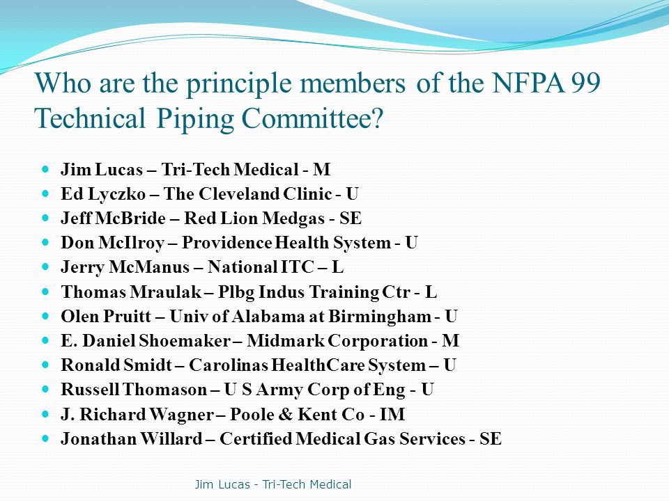 Who are the principle members of the NFPA 99 Technical Piping Committee? Jim Lucas – Tri-Tech Medical - M Ed Lyczko – The Cleveland Clinic - U Jeff Mc