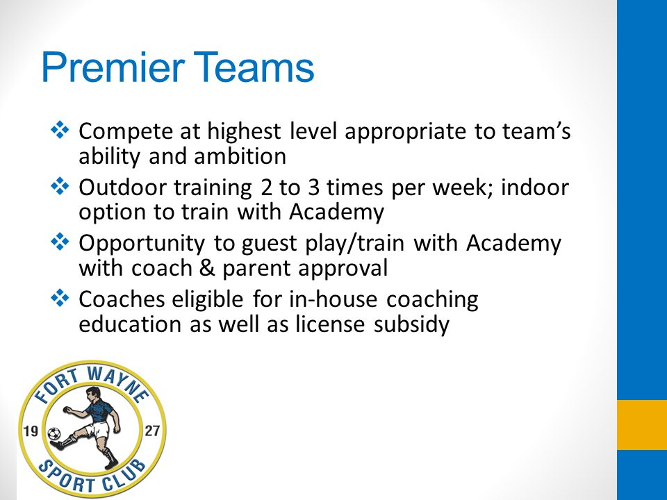 Premier Teams Compete at highest level appropriate to teams ability and ambition Outdoor training 2 to 3 times per week; indoor option to train with A