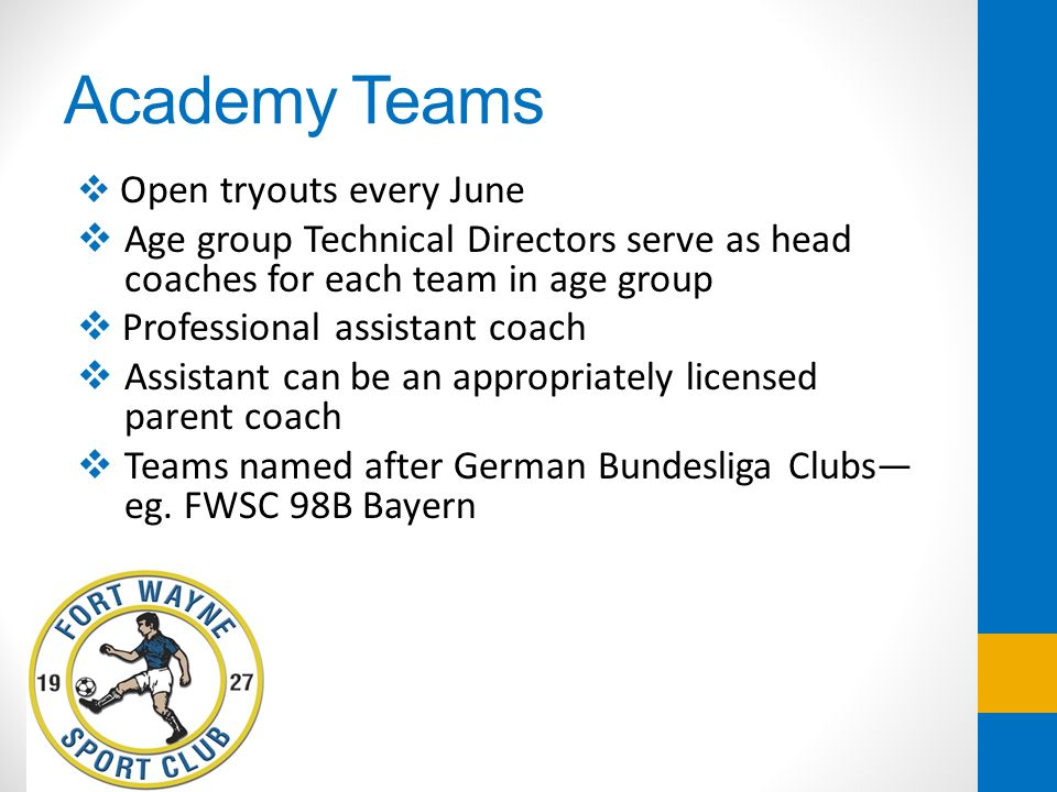Academy Teams Open tryouts every June Age group Technical Directors serve as head coaches for each team in age group Professional assistant coach Assi