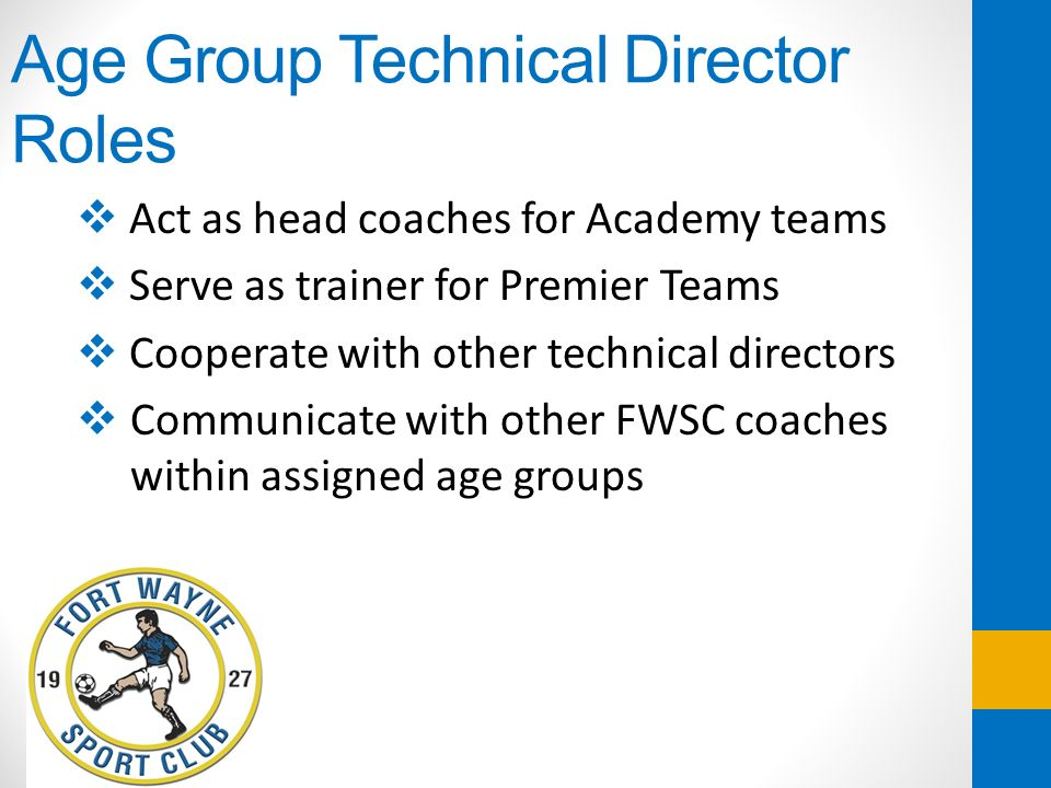 Age Group Technical Director Roles Act as head coaches for Academy teams Serve as trainer for Premier Teams Cooperate with other technical directors C