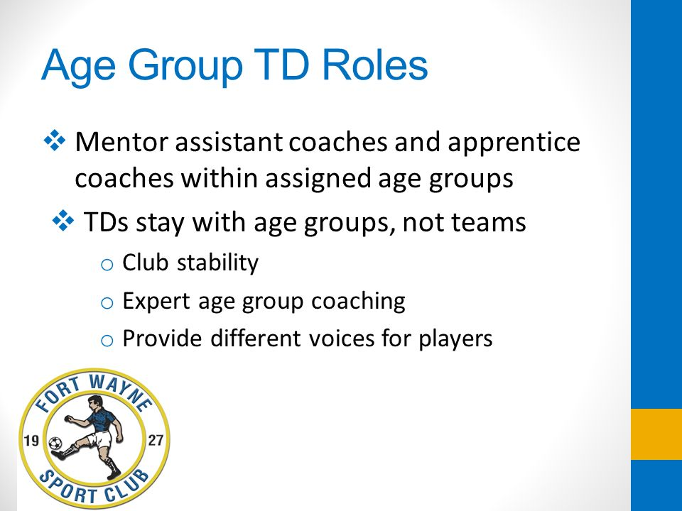 Age Group TD Roles Mentor assistant coaches and apprentice coaches within assigned age groups TDs stay with age groups, not teams o Club stability o E