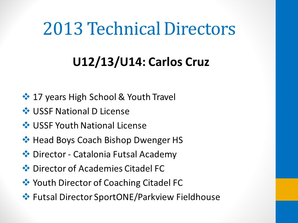 2013 Technical Directors U12/13/U14: Carlos Cruz 17 years High School & Youth Travel USSF National D License USSF Youth National License Head Boys Coa
