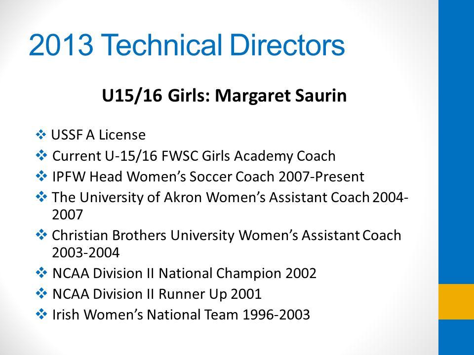 2013 Technical Directors U15/16 Girls: Margaret Saurin USSF A License Current U-15/16 FWSC Girls Academy Coach IPFW Head Womens Soccer Coach 2007-Pres