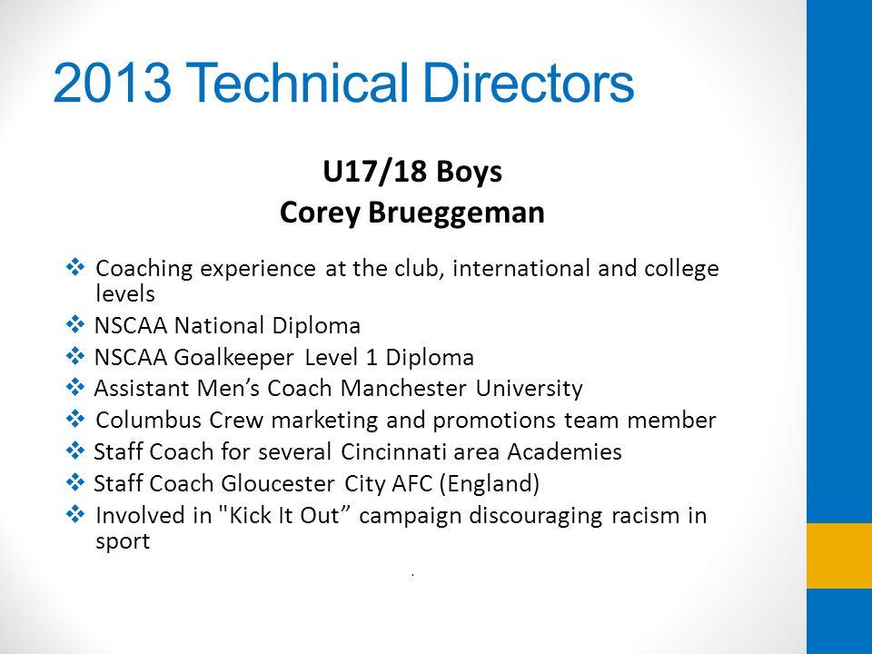 2013 Technical Directors U17/18 Boys Corey Brueggeman Coaching experience at the club, international and college levels NSCAA National Diploma NSCAA G