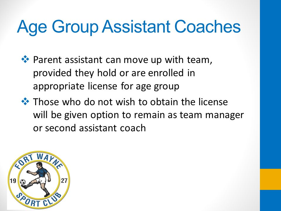 Age Group Assistant Coaches Parent assistant can move up with team, provided they hold or are enrolled in appropriate license for age group Those who
