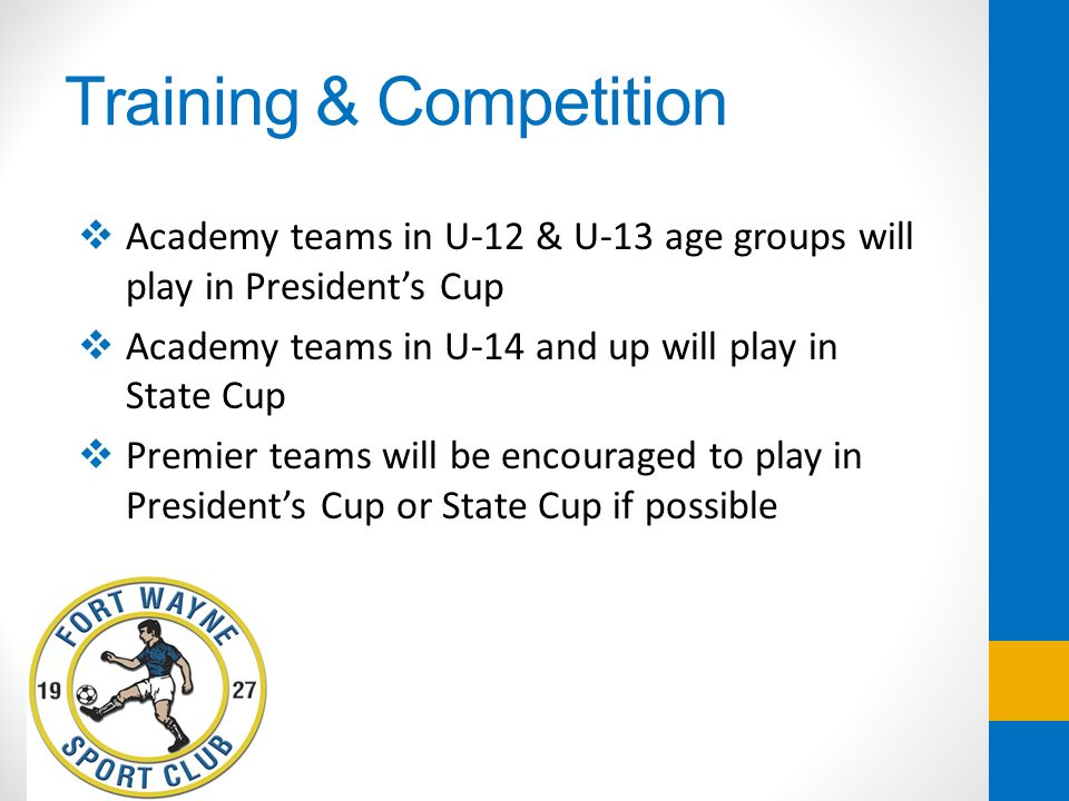 Training & Competition Academy teams in U-12 & U-13 age groups will play in Presidents Cup Academy teams in U-14 and up will play in State Cup Premier