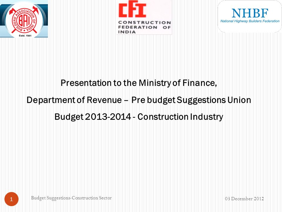 Presentation to the Ministry of Finance, Department of Revenue – Pre budget Suggestions Union Budget 2013-2014 - Construction Industry 03 December 2012 1 Budget Suggestions-Construction Sector