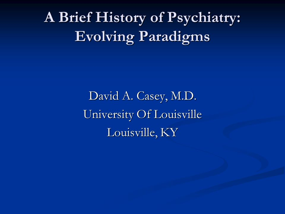 A Brief History of Psychiatry: Evolving Paradigms David A. Casey, M.D. University Of Louisville Louisville, KY