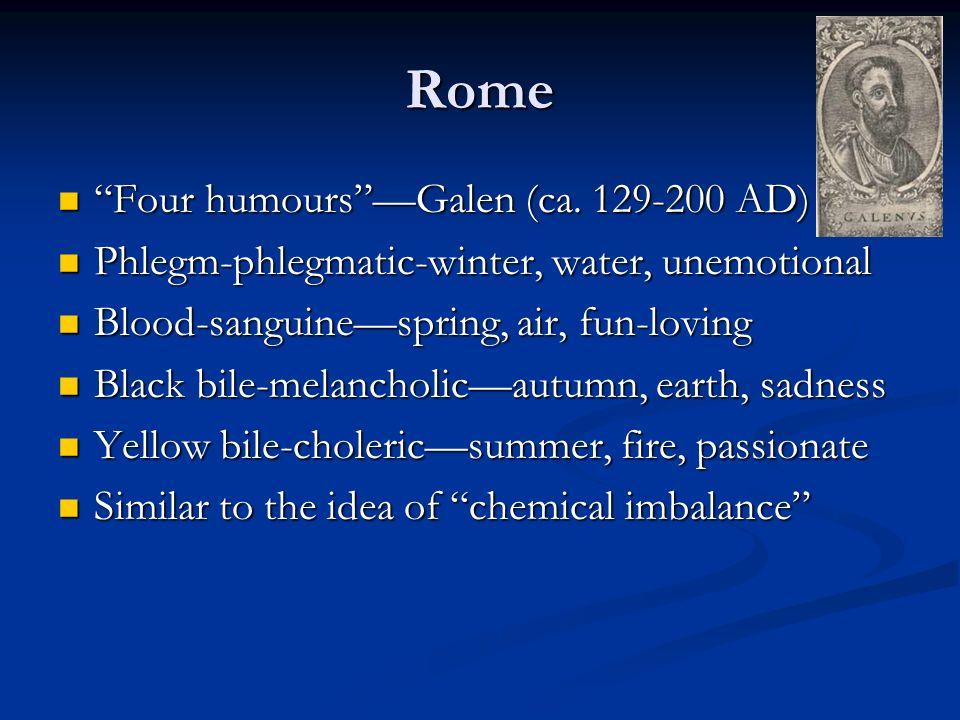 Rome Four humoursGalen (ca. 129-200 AD) Four humoursGalen (ca. 129-200 AD) Phlegm-phlegmatic-winter, water, unemotional Phlegm-phlegmatic-winter, wate