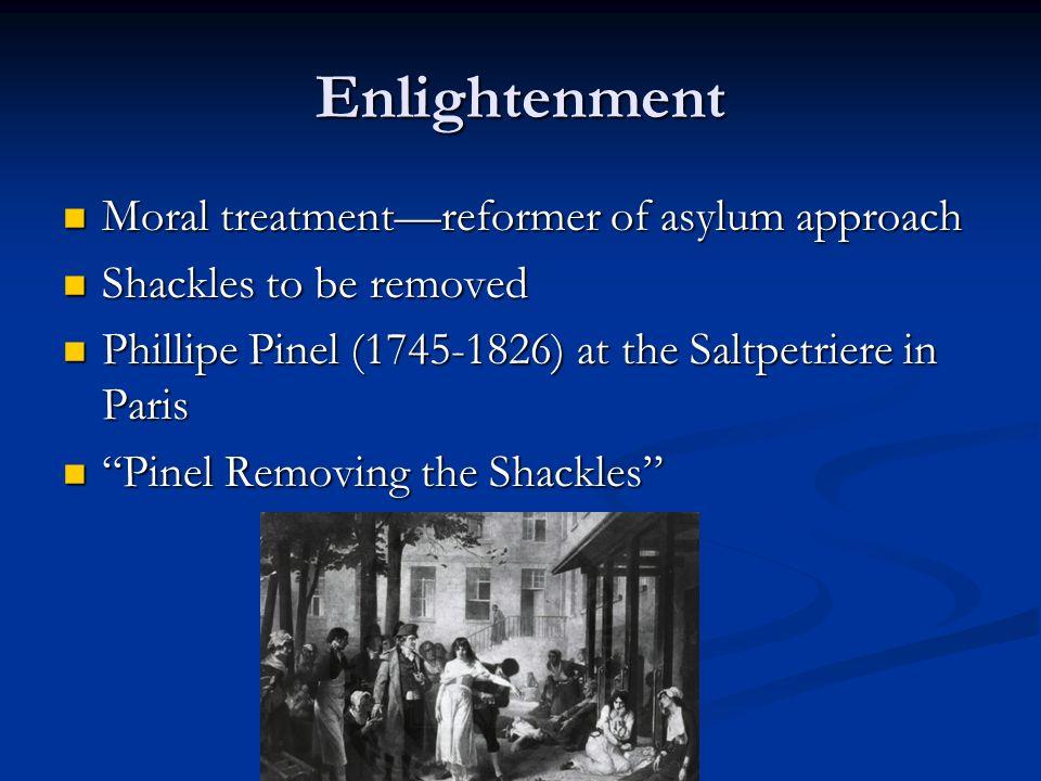 Enlightenment Moral treatmentreformer of asylum approach Moral treatmentreformer of asylum approach Shackles to be removed Shackles to be removed Phil