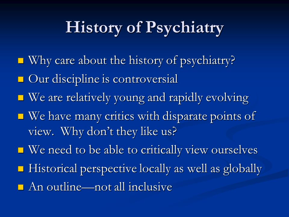 History of Psychiatry Why care about the history of psychiatry? Why care about the history of psychiatry? Our discipline is controversial Our discipli