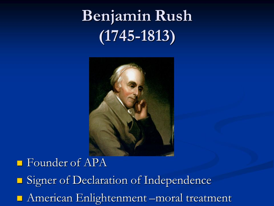 Benjamin Rush (1745-1813) Founder of APA Founder of APA Signer of Declaration of Independence Signer of Declaration of Independence American Enlighten