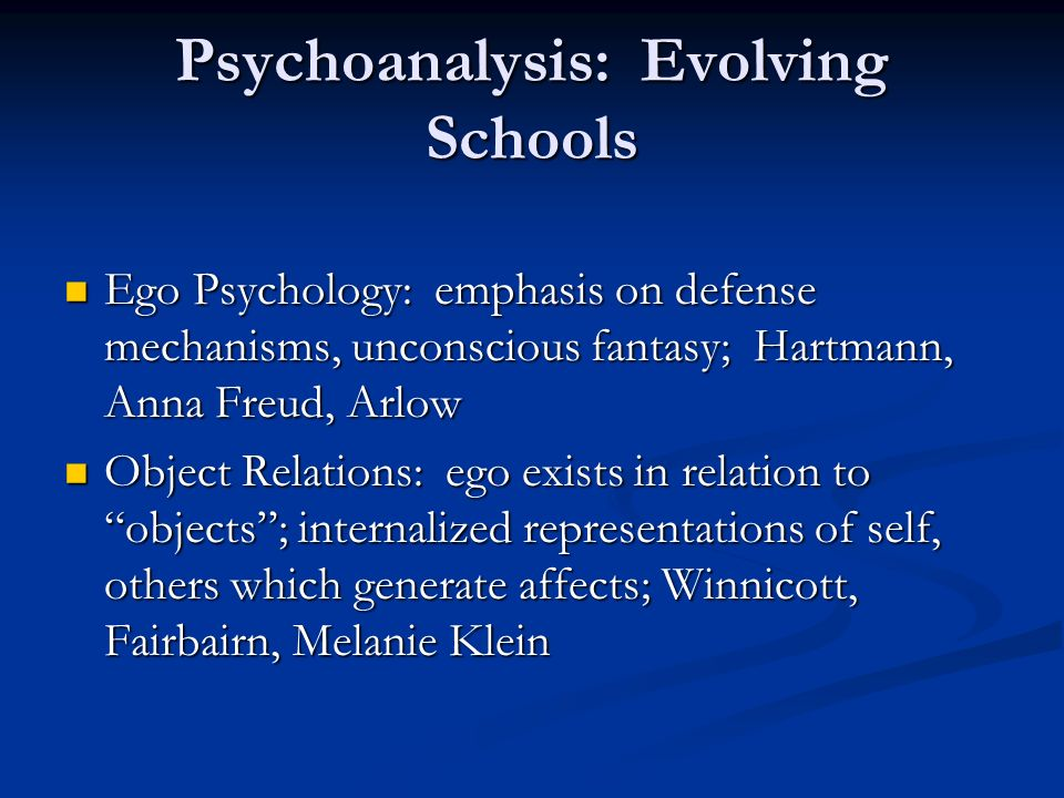 Psychoanalysis: Evolving Schools Ego Psychology: emphasis on defense mechanisms, unconscious fantasy; Hartmann, Anna Freud, Arlow Ego Psychology: emph