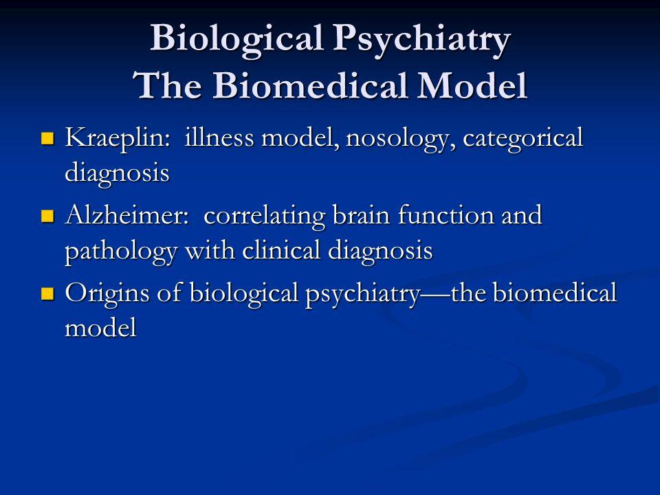 Biological Psychiatry The Biomedical Model Kraeplin: illness model, nosology, categorical diagnosis Kraeplin: illness model, nosology, categorical dia