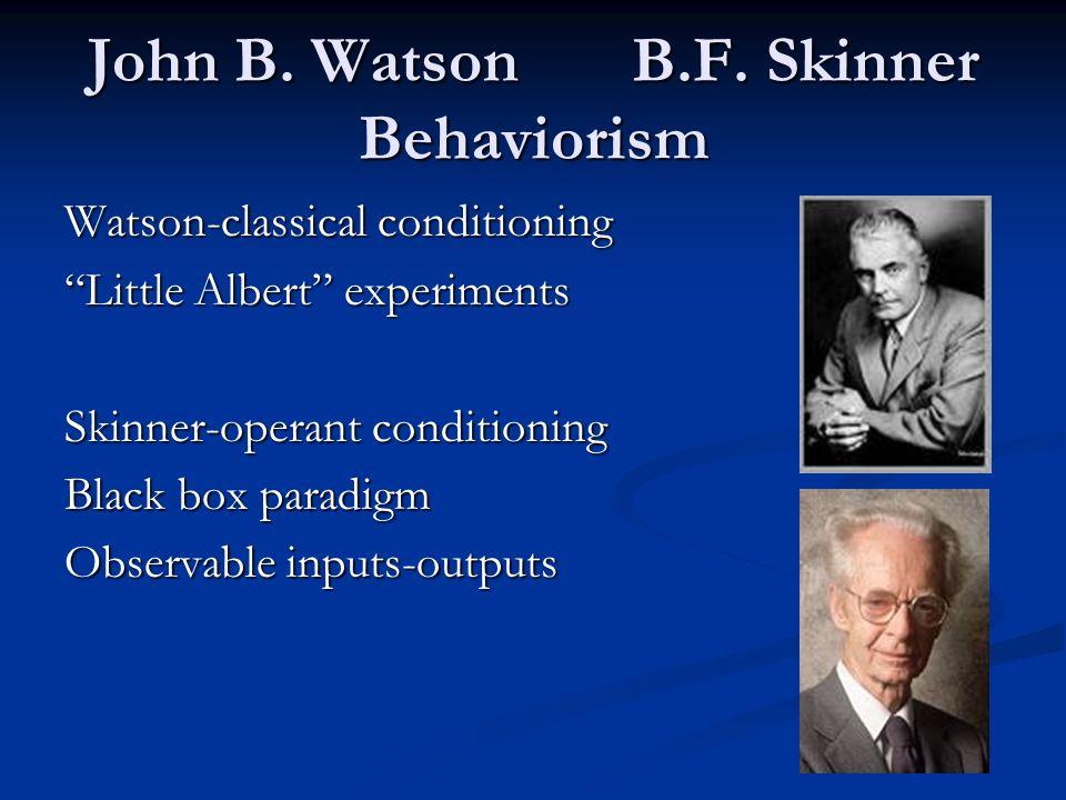 John B. Watson B.F. Skinner Behaviorism Watson-classical conditioning Little Albert experiments Skinner-operant conditioning Black box paradigm Observ