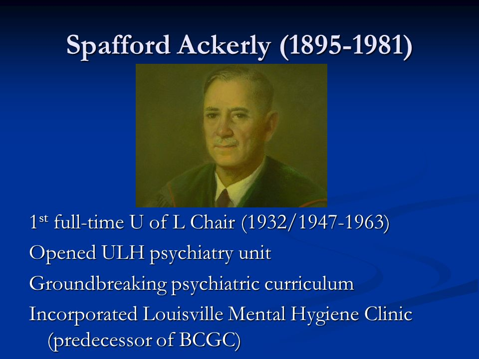 Spafford Ackerly (1895-1981) 1 st full-time U of L Chair (1932/1947-1963) Opened ULH psychiatry unit Groundbreaking psychiatric curriculum Incorporate