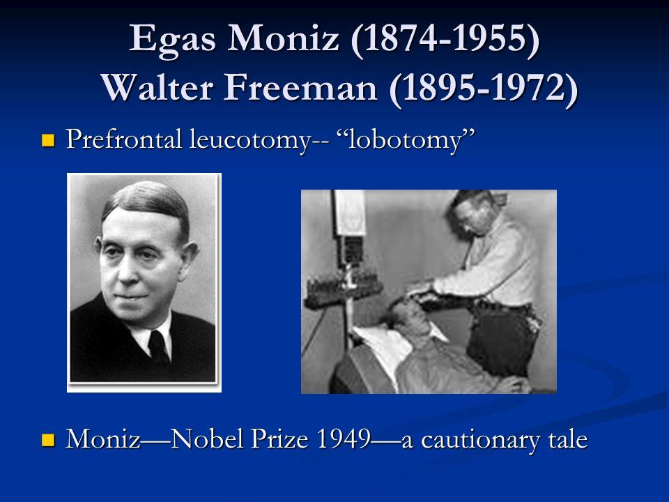 Egas Moniz (1874-1955) Walter Freeman (1895-1972) Prefrontal leucotomy-- lobotomy Prefrontal leucotomy-- lobotomy MonizNobel Prize 1949a cautionary ta