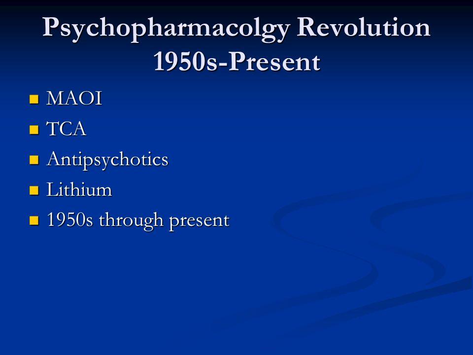 Psychopharmacolgy Revolution 1950s-Present MAOI MAOI TCA TCA Antipsychotics Antipsychotics Lithium Lithium 1950s through present 1950s through present