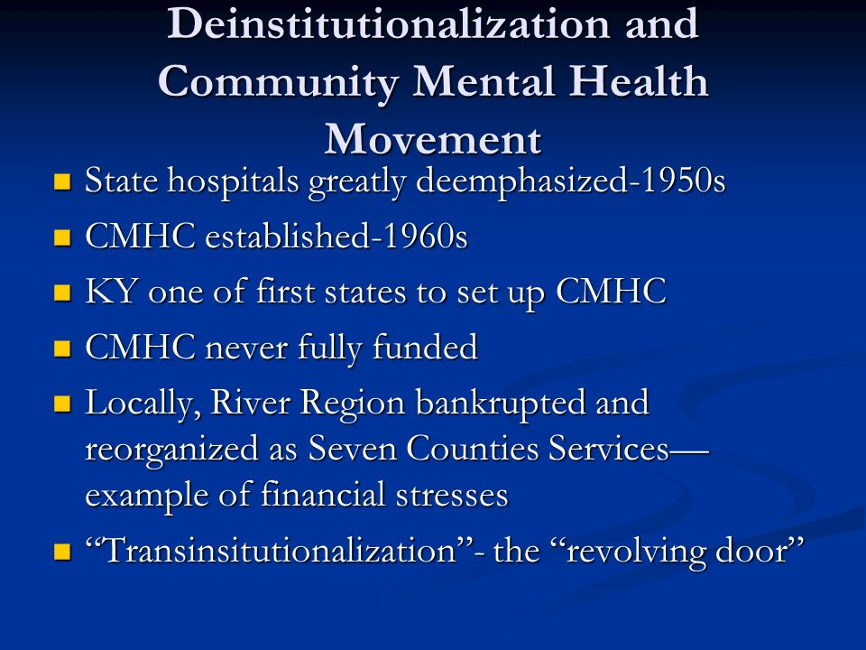 Deinstitutionalization and Community Mental Health Movement State hospitals greatly deemphasized-1950s State hospitals greatly deemphasized-1950s CMHC