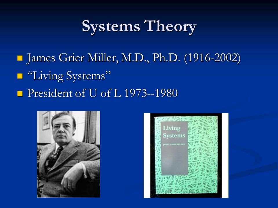 Systems Theory James Grier Miller, M.D., Ph.D. (1916-2002) James Grier Miller, M.D., Ph.D. (1916-2002) Living Systems Living Systems President of U of