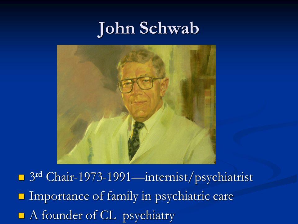 John Schwab 3 rd Chair-1973-1991internist/psychiatrist 3 rd Chair-1973-1991internist/psychiatrist Importance of family in psychiatric care Importance