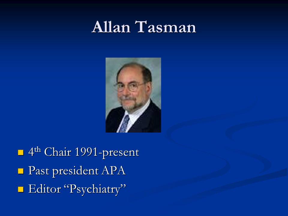 Allan Tasman 4 th Chair 1991-present 4 th Chair 1991-present Past president APA Past president APA Editor Psychiatry Editor Psychiatry